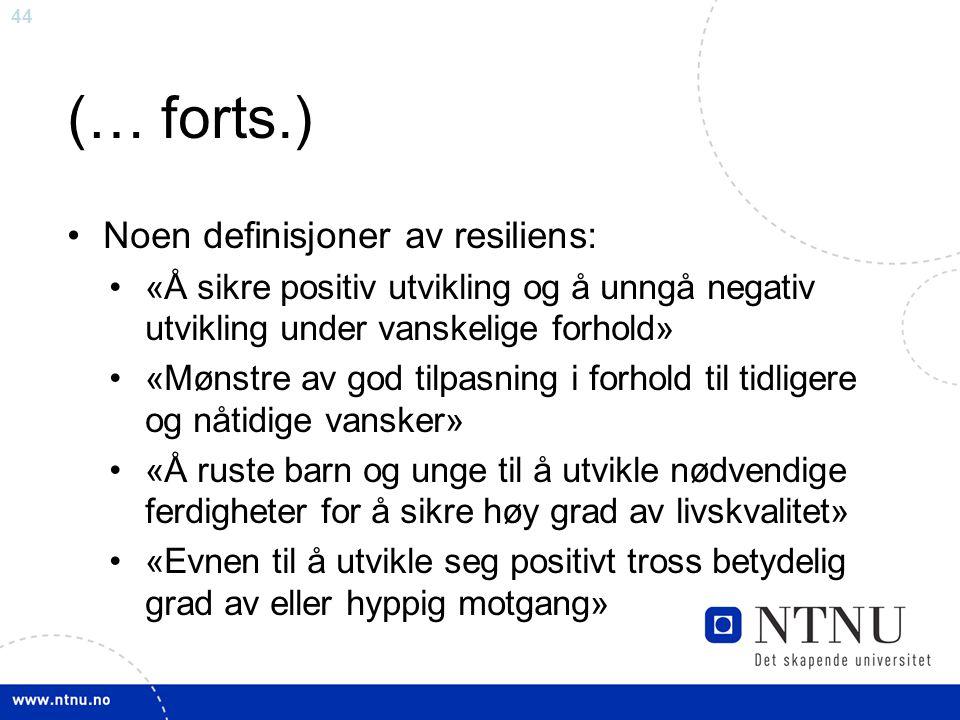 44 (… forts.) Noen definisjoner av resiliens: «Å sikre positiv utvikling og å unngå negativ utvikling under vanskelige forhold» «Mønstre av god tilpas