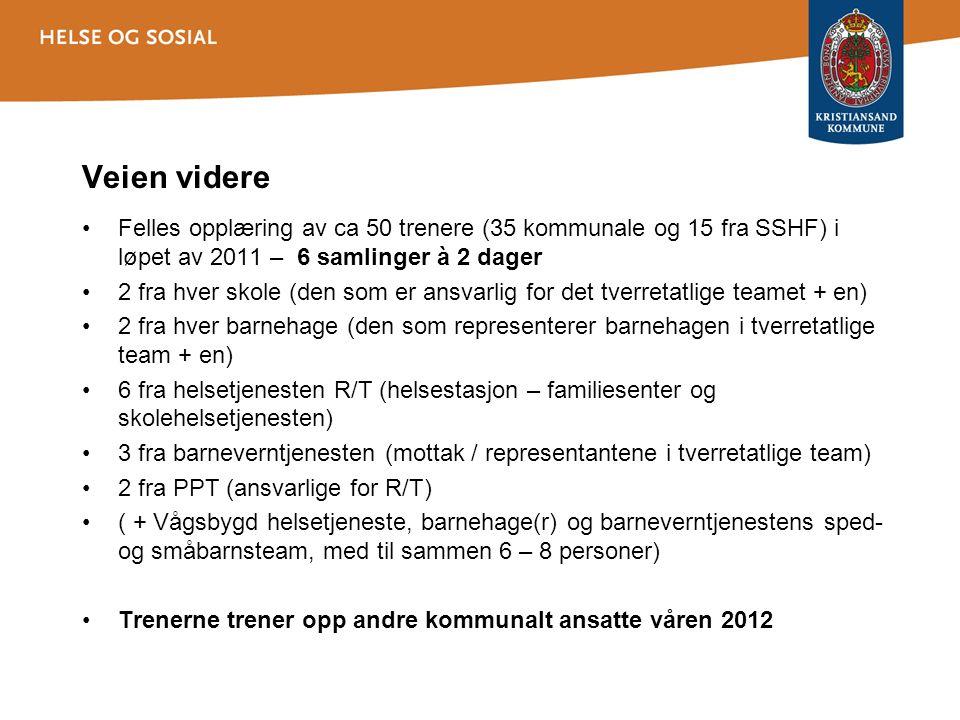 Veien videre Felles opplæring av ca 50 trenere (35 kommunale og 15 fra SSHF) i løpet av 2011 – 6 samlinger à 2 dager 2 fra hver skole (den som er ansvarlig for det tverretatlige teamet + en) 2 fra hver barnehage (den som representerer barnehagen i tverretatlige team + en) 6 fra helsetjenesten R/T (helsestasjon – familiesenter og skolehelsetjenesten) 3 fra barneverntjenesten (mottak / representantene i tverretatlige team) 2 fra PPT (ansvarlige for R/T) ( + Vågsbygd helsetjeneste, barnehage(r) og barneverntjenestens sped- og småbarnsteam, med til sammen 6 – 8 personer) Trenerne trener opp andre kommunalt ansatte våren 2012