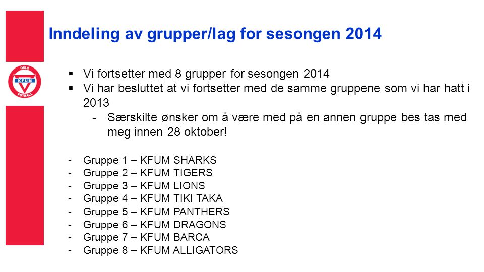 Inndeling av grupper/lag for sesongen 2014  Vi fortsetter med 8 grupper for sesongen 2014  Vi har besluttet at vi fortsetter med de samme gruppene som vi har hatt i 2013 -Særskilte ønsker om å være med på en annen gruppe bes tas med meg innen 28 oktober.