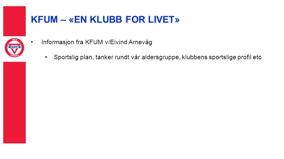 KFUM – «EN KLUBB FOR LIVET» Informasjon fra KFUM v/Eivind Arnevåg Sportslig plan, tanker rundt vår aldersgruppe, klubbens sportslige profil etc