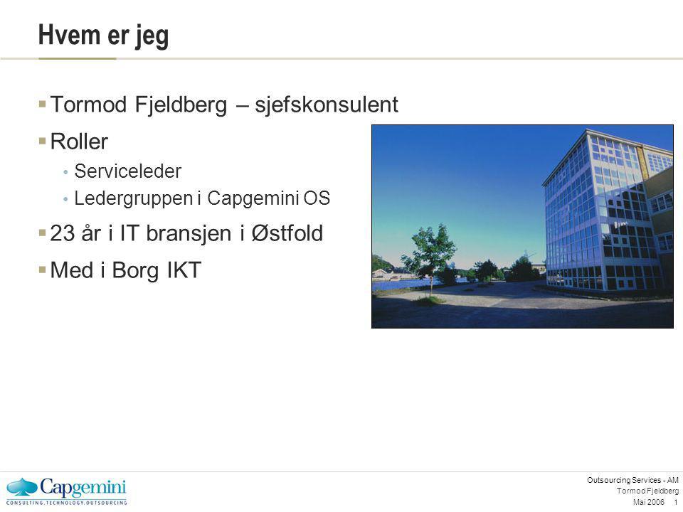 Outsourcing Services - AM Mai 20061 Tormod Fjeldberg Hvem er jeg  Tormod Fjeldberg – sjefskonsulent  Roller Serviceleder Ledergruppen i Capgemini OS