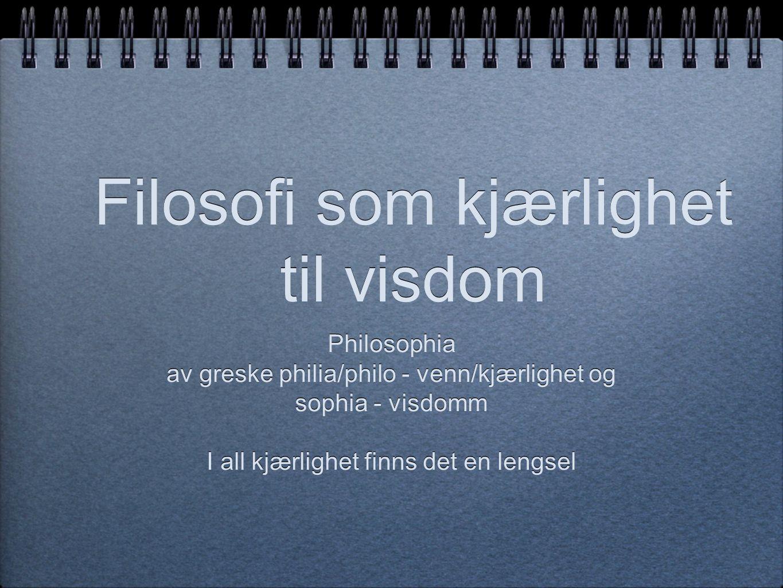 Filosofi som kjærlighet til visdom Philosophia av greske philia/philo - venn/kjærlighet og sophia - visdomm I all kjærlighet finns det en lengsel Phil