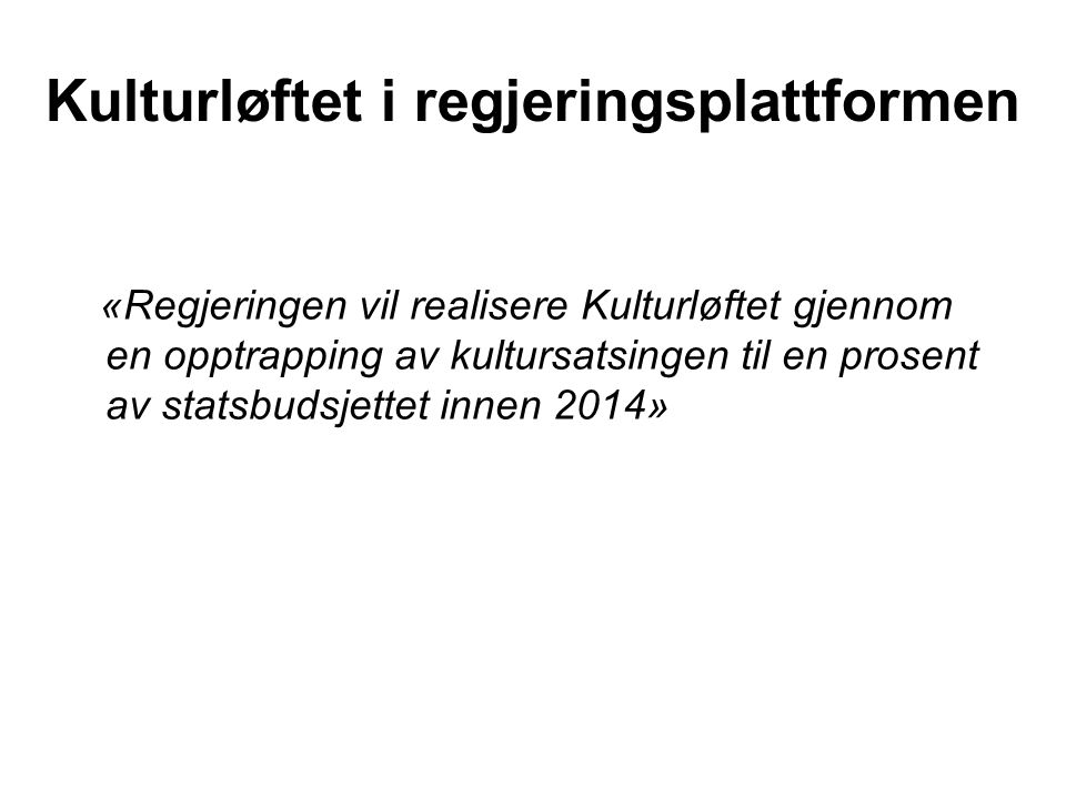 Kulturløftet i regjeringsplattformen «Regjeringen vil realisere Kulturløftet gjennom en opptrapping av kultursatsingen til en prosent av statsbudsjettet innen 2014»