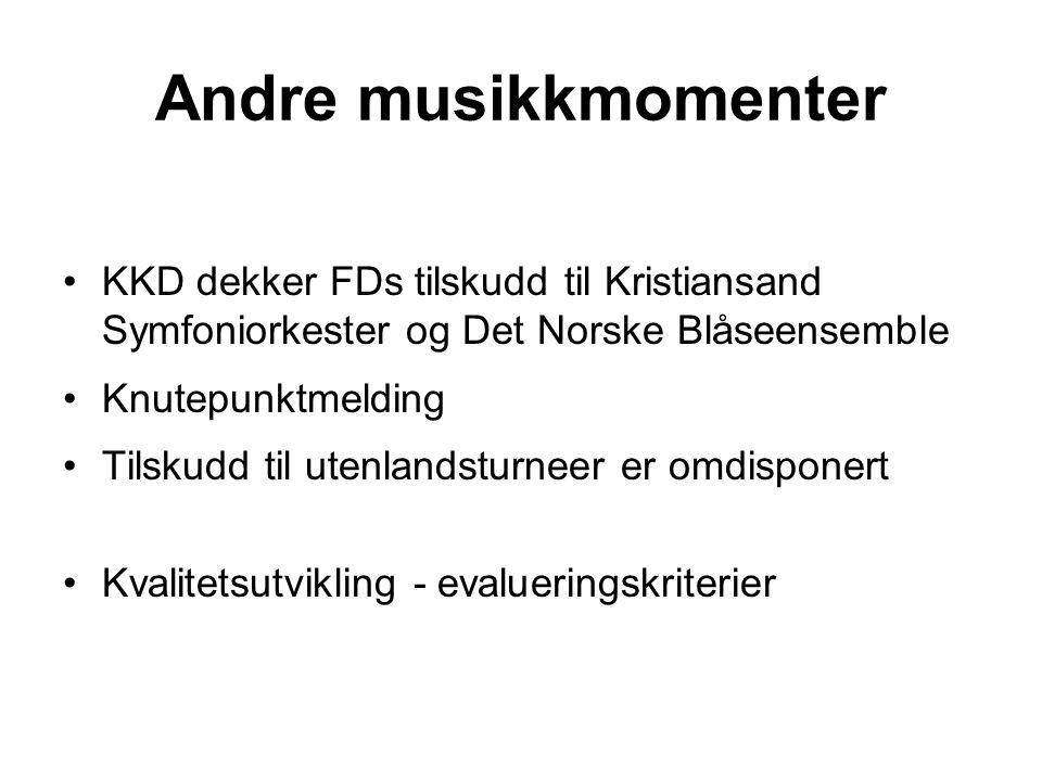 Andre musikkmomenter KKD dekker FDs tilskudd til Kristiansand Symfoniorkester og Det Norske Blåseensemble Knutepunktmelding Tilskudd til utenlandsturneer er omdisponert Kvalitetsutvikling - evalueringskriterier