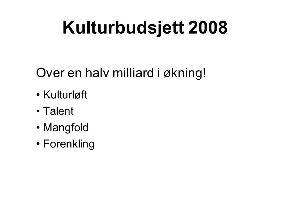 Kulturbudsjett 2008 Kulturløft Talent Mangfold Forenkling Over en halv milliard i økning!