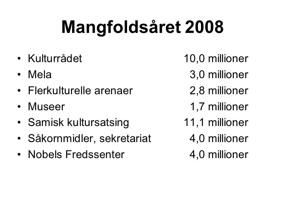 Mangfoldsåret 2008 Kulturrådet 10,0 millioner Mela3,0 millioner Flerkulturelle arenaer2,8 millioner Museer1,7 millioner Samisk kultursatsing11,1 millioner Såkornmidler, sekretariat4,0 millioner Nobels Fredssenter4,0 millioner