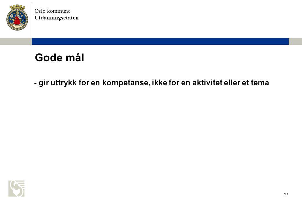 Oslo kommune Utdanningsetaten 13 Gode mål - gir uttrykk for en kompetanse, ikke for en aktivitet eller et tema