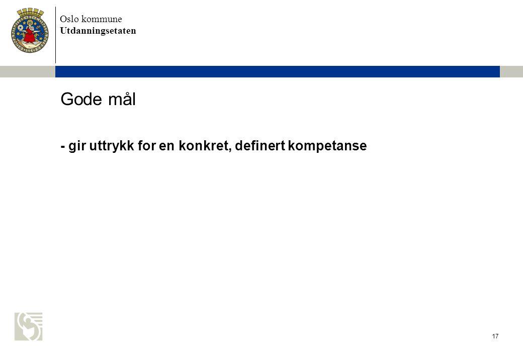 Oslo kommune Utdanningsetaten 17 Gode mål - gir uttrykk for en konkret, definert kompetanse