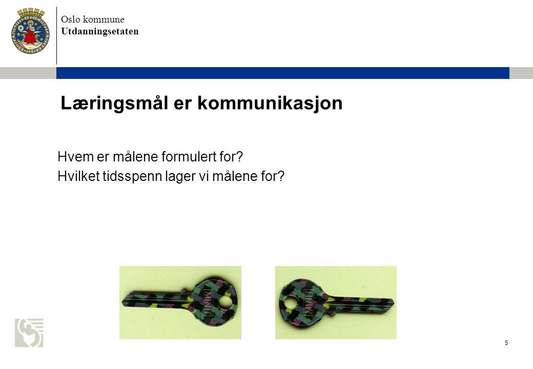 Oslo kommune Utdanningsetaten 5 Læringsmål er kommunikasjon Hvem er målene formulert for? Hvilket tidsspenn lager vi målene for?