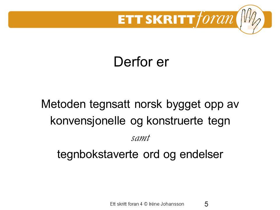 5 Ett skritt foran 4 © Iréne Johansson Metoden tegnsatt norsk bygget opp av konvensjonelle og konstruerte tegn samt tegnbokstaverte ord og endelser De