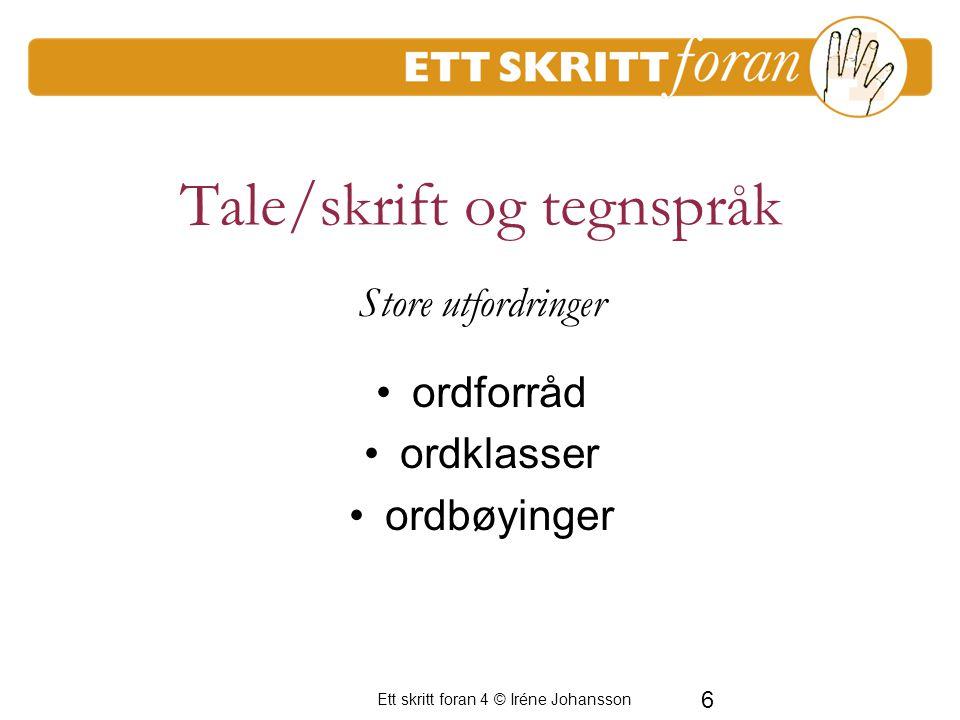 6 Ett skritt foran 4 © Iréne Johansson Store utfordringer ordforråd ordklasser ordbøyinger Tale/skrift og tegnspråk