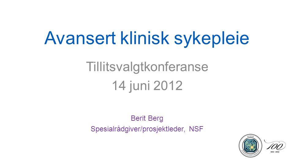 Avansert klinisk sykepleie Tillitsvalgtkonferanse 14 juni 2012 Berit Berg Spesialrådgiver/prosjektleder, NSF