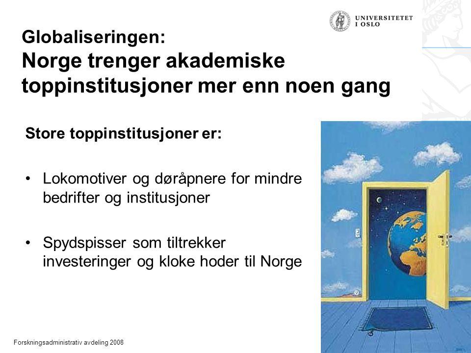Forskningsadministrativ avdeling 2008 Globaliseringen: Norge trenger akademiske toppinstitusjoner mer enn noen gang Store toppinstitusjoner er: Lokomotiver og døråpnere for mindre bedrifter og institusjoner Spydspisser som tiltrekker investeringer og kloke hoder til Norge