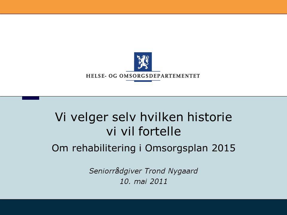 Vi velger selv hvilken historie vi vil fortelle Om rehabilitering i Omsorgsplan 2015 Seniorrådgiver Trond Nygaard 10. mai 2011