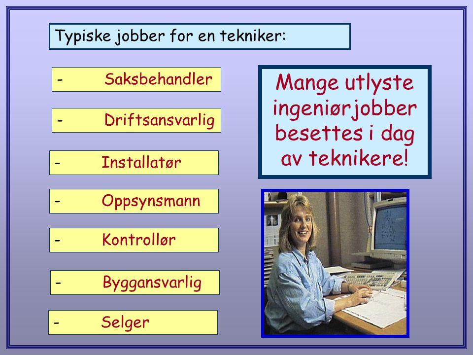 Typiske jobber for en tekniker: -Installatør -Oppsynsmann -Kontrollør -Byggansvarlig -Selger Mange utlyste ingeniørjobber besettes i dag av teknikere!