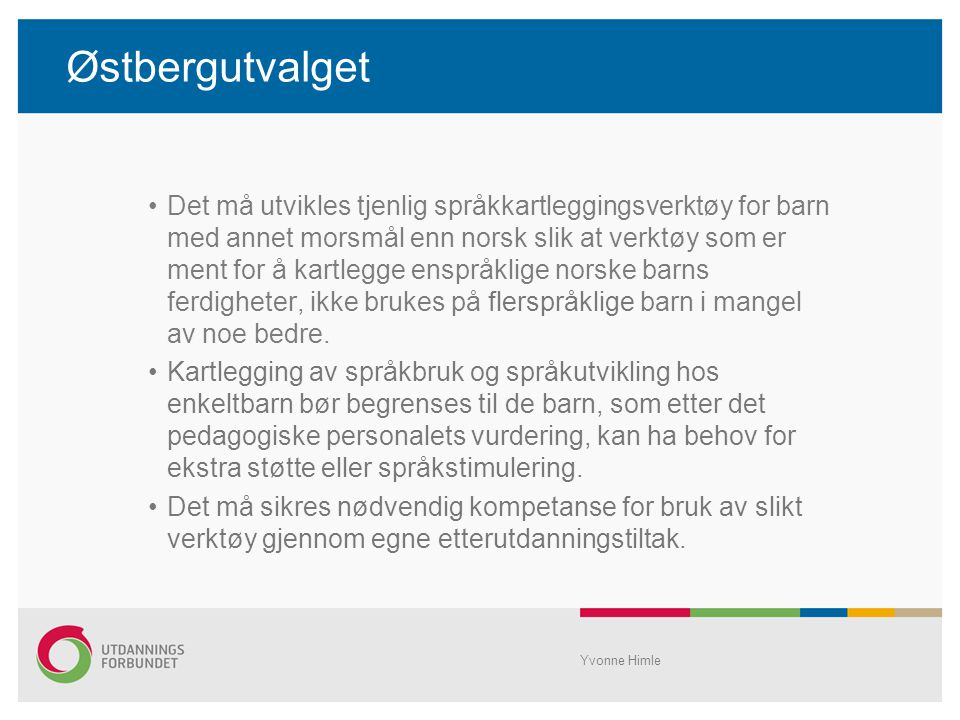 Østbergutvalget Yvonne Himle Det må utvikles tjenlig språkkartleggingsverktøy for barn med annet morsmål enn norsk slik at verktøy som er ment for å kartlegge enspråklige norske barns ferdigheter, ikke brukes på flerspråklige barn i mangel av noe bedre.