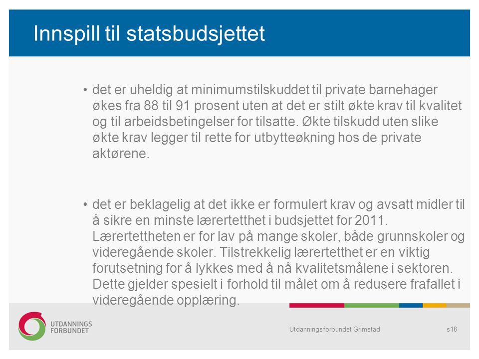 Utdanningsforbundet Grimstads18 Innspill til statsbudsjettet det er uheldig at minimumstilskuddet til private barnehager økes fra 88 til 91 prosent uten at det er stilt økte krav til kvalitet og til arbeidsbetingelser for tilsatte.