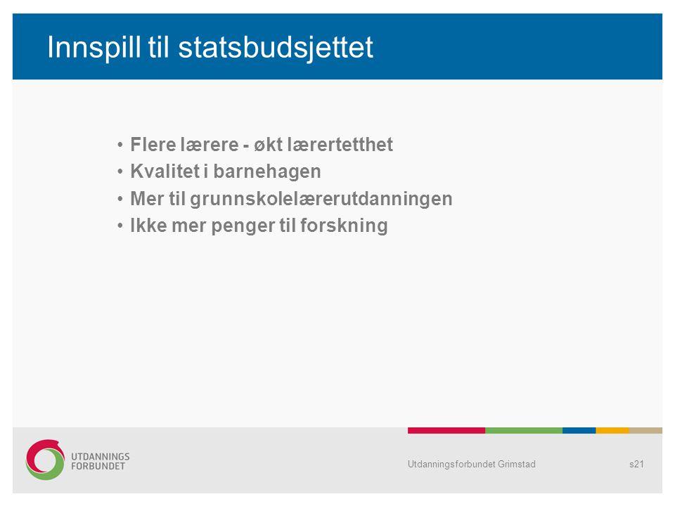 Utdanningsforbundet Grimstads21 Innspill til statsbudsjettet Flere lærere - økt lærertetthet Kvalitet i barnehagen Mer til grunnskolelærerutdanningen Ikke mer penger til forskning