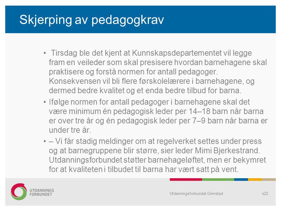 Utdanningsforbundet Grimstads22 Skjerping av pedagogkrav Tirsdag ble det kjent at Kunnskapsdepartementet vil legge fram en veileder som skal presisere hvordan barnehagene skal praktisere og forstå normen for antall pedagoger.