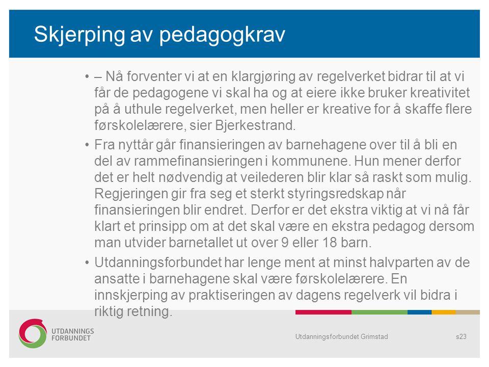 Utdanningsforbundet Grimstads23 Skjerping av pedagogkrav – Nå forventer vi at en klargjøring av regelverket bidrar til at vi får de pedagogene vi skal ha og at eiere ikke bruker kreativitet på å uthule regelverket, men heller er kreative for å skaffe flere førskolelærere, sier Bjerkestrand.