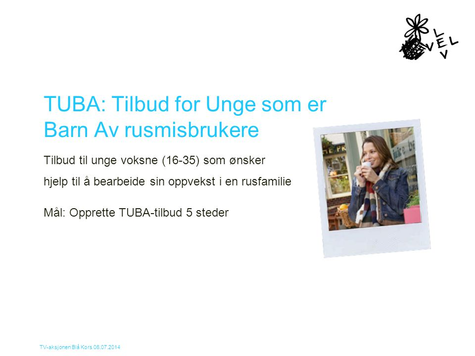 TV-aksjonen Blå Kors 06.07.2014 TUBA: Tilbud for Unge som er Barn Av rusmisbrukere Tilbud til unge voksne (16-35) som ønsker hjelp til å bearbeide sin