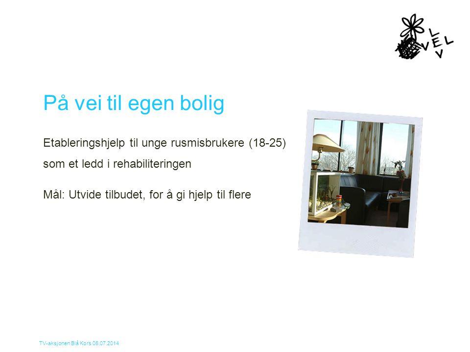 TV-aksjonen Blå Kors 06.07.2014 På vei til egen bolig Etableringshjelp til unge rusmisbrukere (18-25) som et ledd i rehabiliteringen Mål: Utvide tilbu