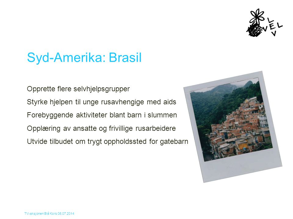 TV-aksjonen Blå Kors 06.07.2014 Syd-Amerika: Brasil Opprette flere selvhjelpsgrupper Styrke hjelpen til unge rusavhengige med aids Forebyggende aktivi