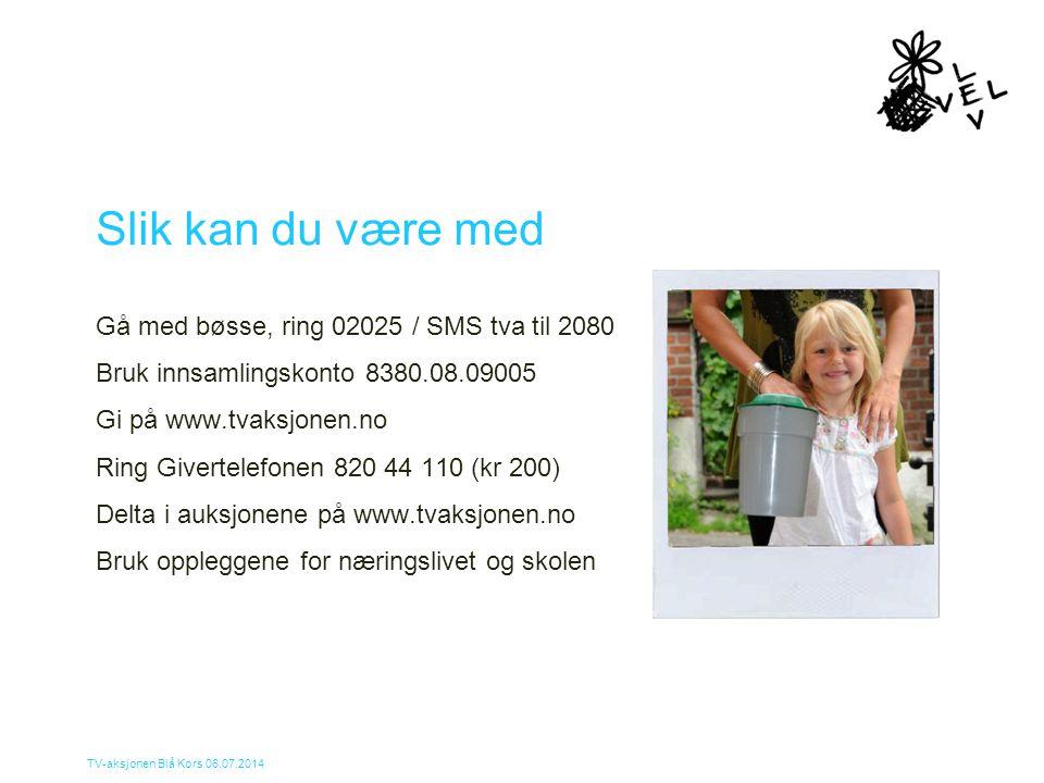 TV-aksjonen Blå Kors 06.07.2014 Slik kan du være med Gå med bøsse, ring 02025 / SMS tva til 2080 Bruk innsamlingskonto 8380.08.09005 Gi på www.tvaksjo