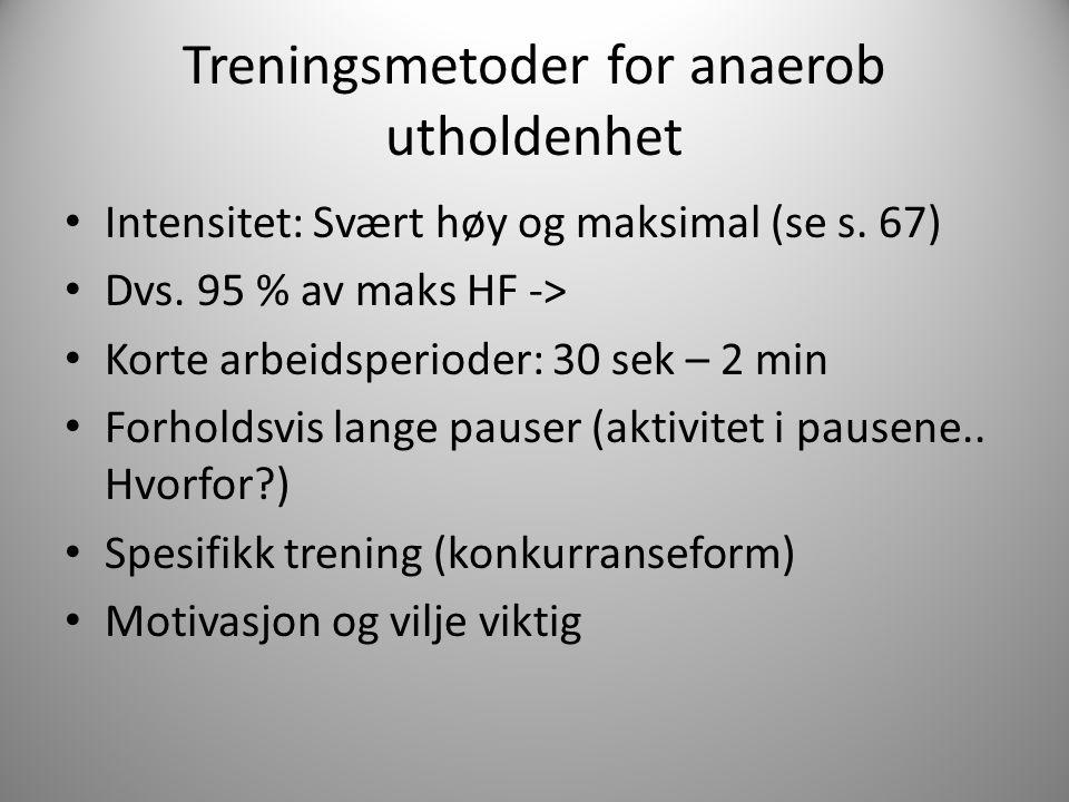 Treningsmetoder for anaerob utholdenhet Intensitet: Svært høy og maksimal (se s. 67) Dvs. 95 % av maks HF -> Korte arbeidsperioder: 30 sek – 2 min For