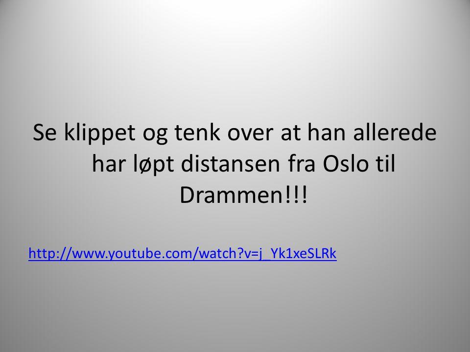 Se klippet og tenk over at han allerede har løpt distansen fra Oslo til Drammen!!! http://www.youtube.com/watch?v=j_Yk1xeSLRk