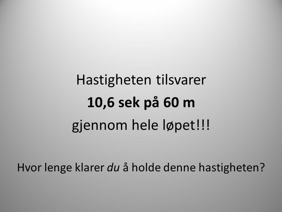 Hastigheten tilsvarer 10,6 sek på 60 m gjennom hele løpet!!! Hvor lenge klarer du å holde denne hastigheten?