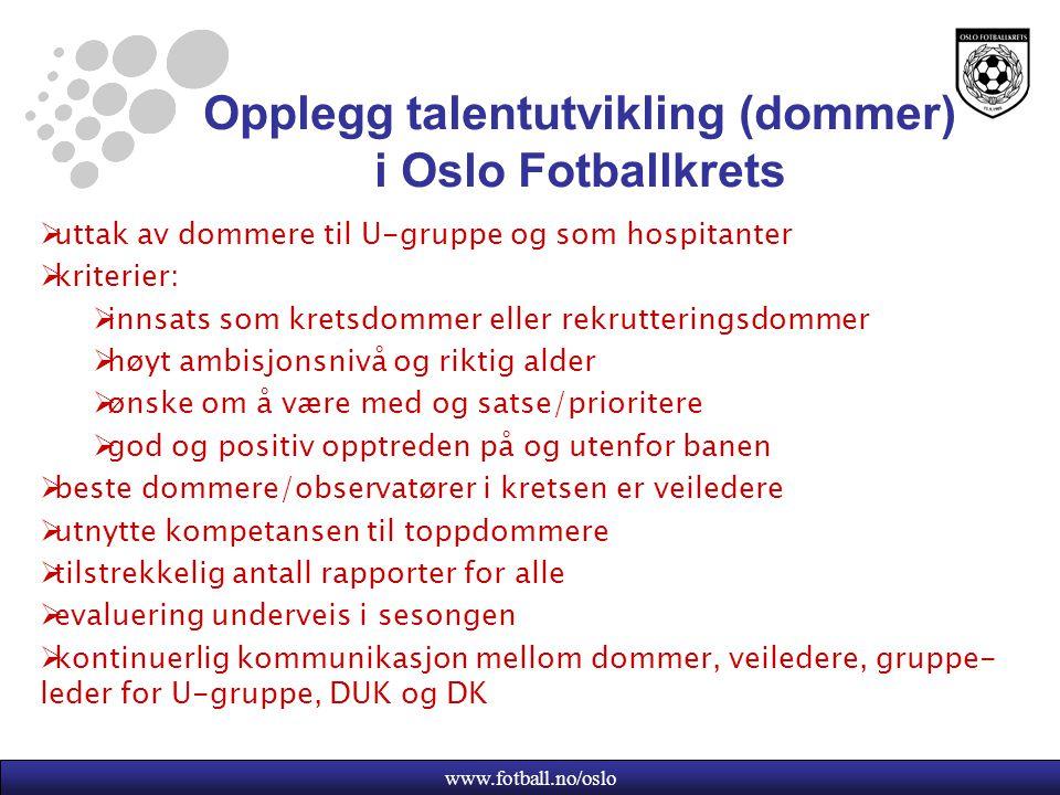 www.fotball.no/oslo Opplegg talentutvikling (dommer) i Oslo Fotballkrets  uttak av dommere til U-gruppe og som hospitanter  kriterier:  innsats som kretsdommer eller rekrutteringsdommer  høyt ambisjonsnivå og riktig alder  ønske om å være med og satse/prioritere  god og positiv opptreden på og utenfor banen  beste dommere/observatører i kretsen er veiledere  utnytte kompetansen til toppdommere  tilstrekkelig antall rapporter for alle  evaluering underveis i sesongen  kontinuerlig kommunikasjon mellom dommer, veiledere, gruppe- leder for U-gruppe, DUK og DK