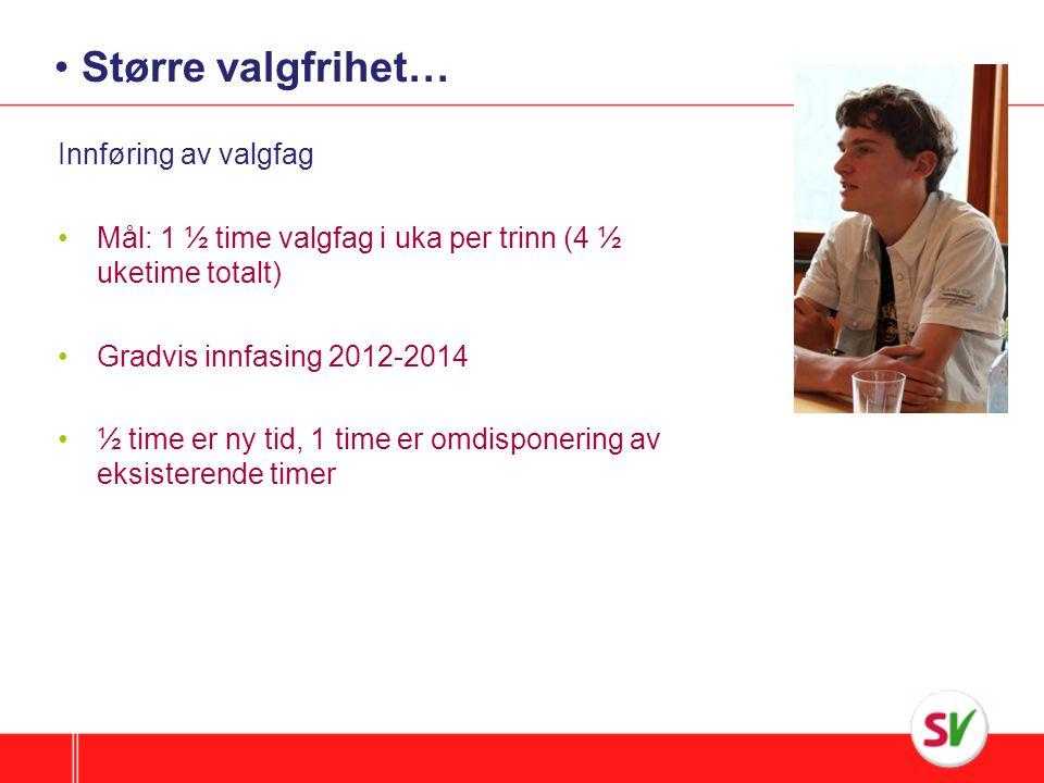 Større valgfrihet… Innføring av valgfag Mål: 1 ½ time valgfag i uka per trinn (4 ½ uketime totalt) Gradvis innfasing 2012-2014 ½ time er ny tid, 1 time er omdisponering av eksisterende timer