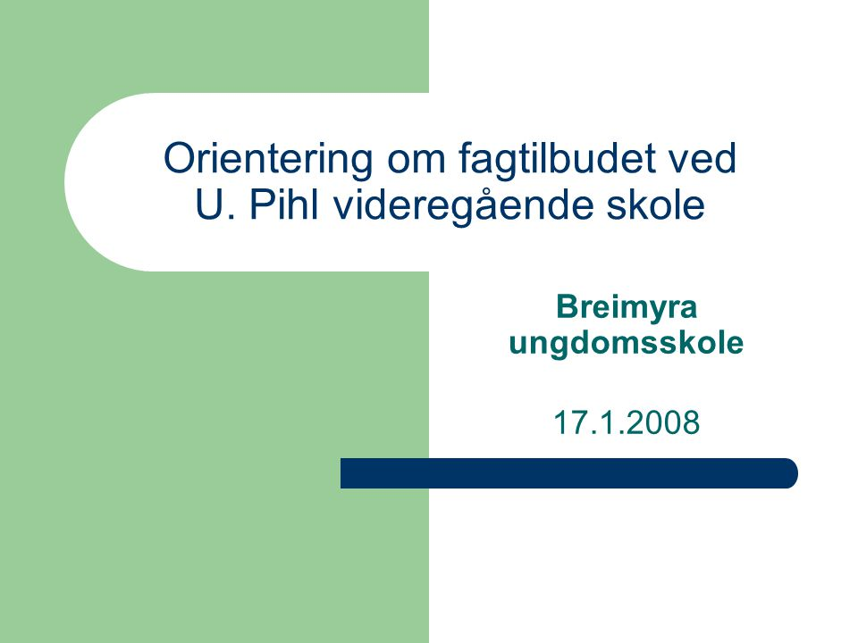 Orientering om fagtilbudet ved U. Pihl videregående skole Breimyra ungdomsskole 17.1.2008