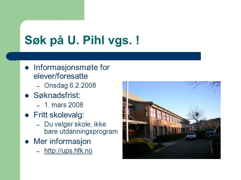 Søk på U. Pihl vgs. ! Informasjonsmøte for elever/foresatte – Onsdag 6.2.2008 Søknadsfrist: – 1. mars 2008 Fritt skolevalg: – Du velger skole, ikke ba