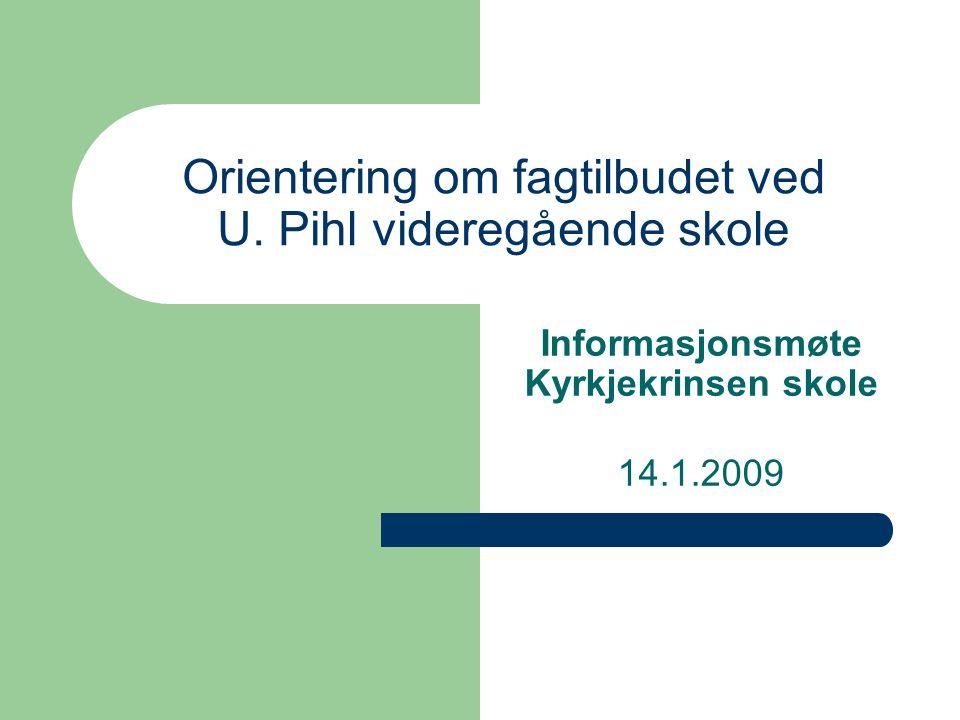 Orientering om fagtilbudet ved U. Pihl videregående skole Informasjonsmøte Kyrkjekrinsen skole 14.1.2009