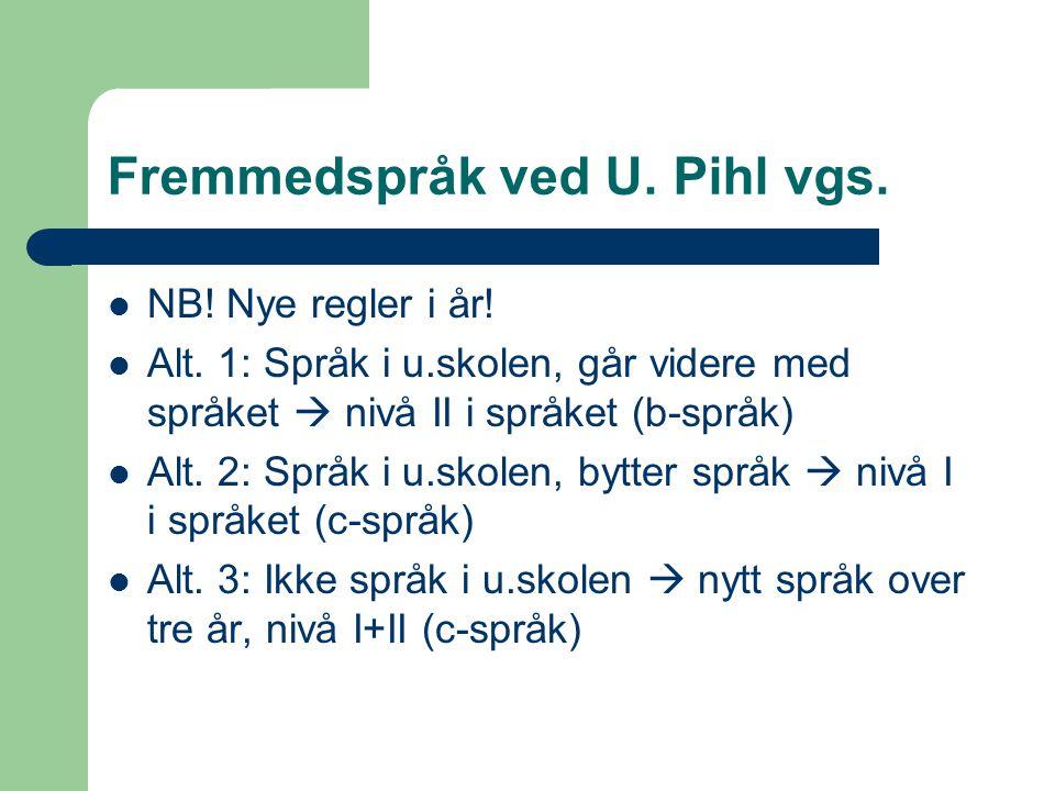 Fremmedspråk ved U. Pihl vgs. NB! Nye regler i år! Alt. 1: Språk i u.skolen, går videre med språket  nivå II i språket (b-språk) Alt. 2: Språk i u.sk