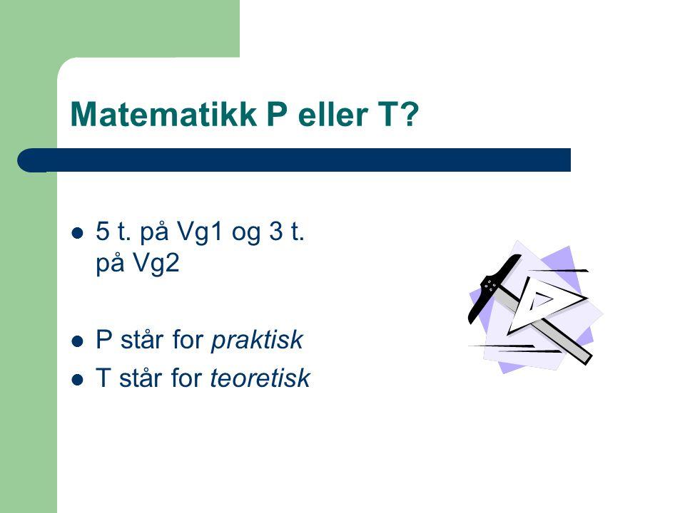Matematikk P eller T? 5 t. på Vg1 og 3 t. på Vg2 P står for praktisk T står for teoretisk