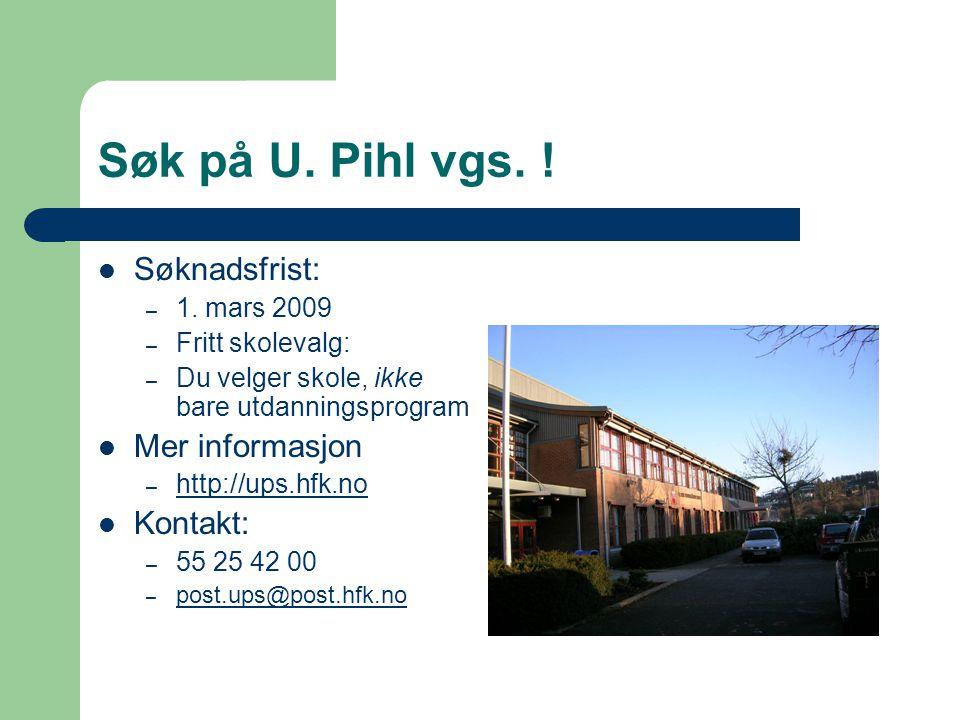 Søk på U. Pihl vgs. ! Søknadsfrist: – 1. mars 2009 – Fritt skolevalg: – Du velger skole, ikke bare utdanningsprogram Mer informasjon – http://ups.hfk.