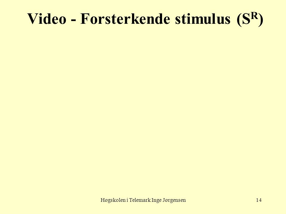Høgskolen i Telemark Inge Jørgensen14 Video - Forsterkende stimulus (S R )