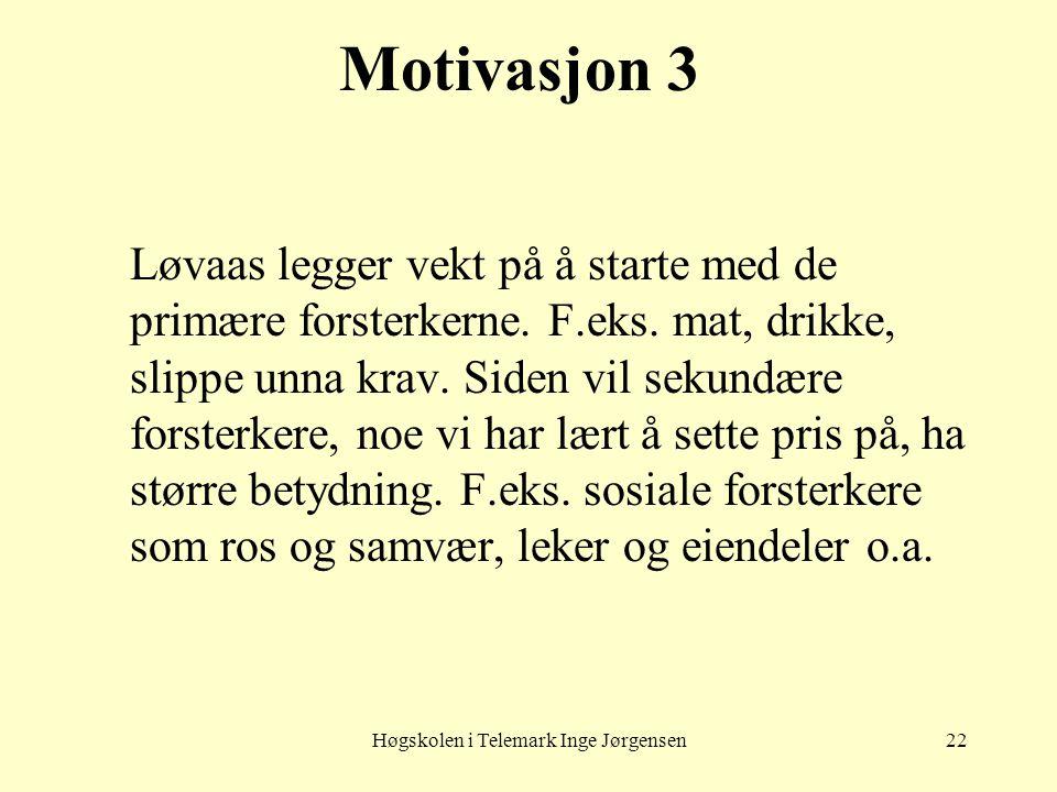 Høgskolen i Telemark Inge Jørgensen22 Motivasjon 3 Løvaas legger vekt på å starte med de primære forsterkerne. F.eks. mat, drikke, slippe unna krav. S