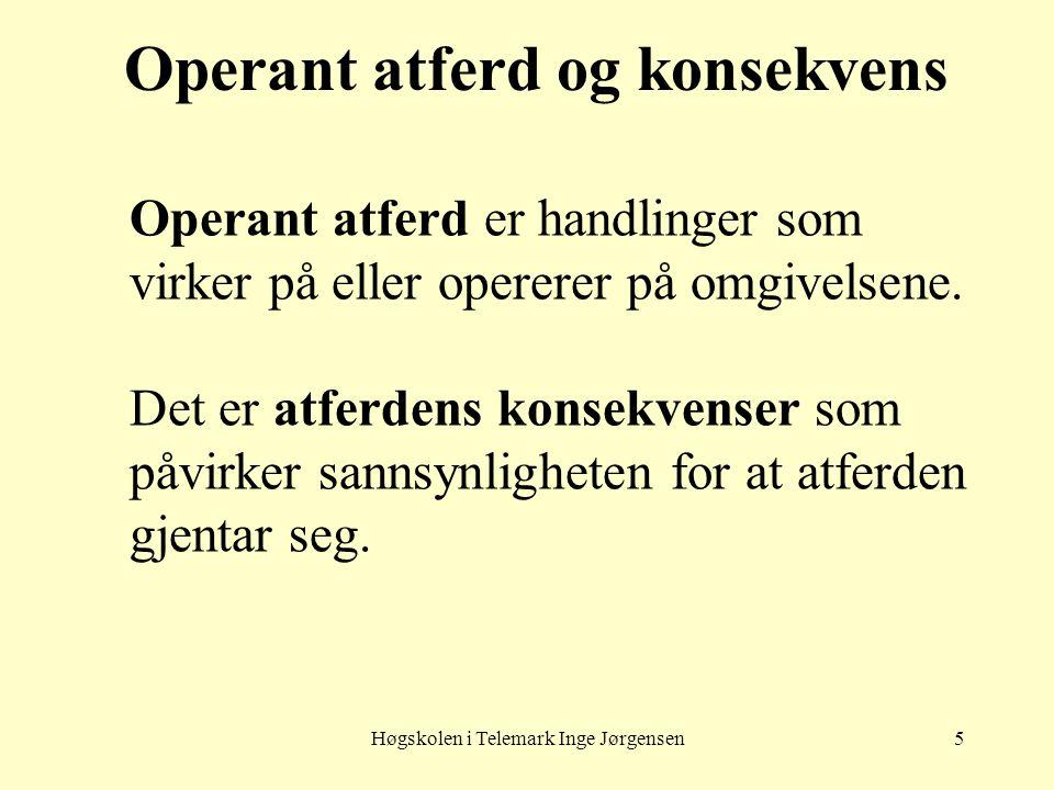 Høgskolen i Telemark Inge Jørgensen5 Operant atferd og konsekvens Operant atferd er handlinger som virker på eller opererer på omgivelsene. Det er atf