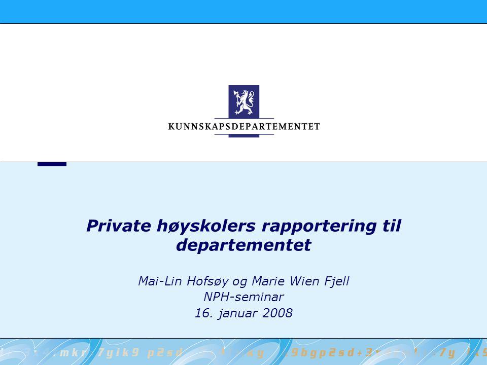 Private høyskolers rapportering til departementet Mai-Lin Hofsøy og Marie Wien Fjell NPH-seminar 16.