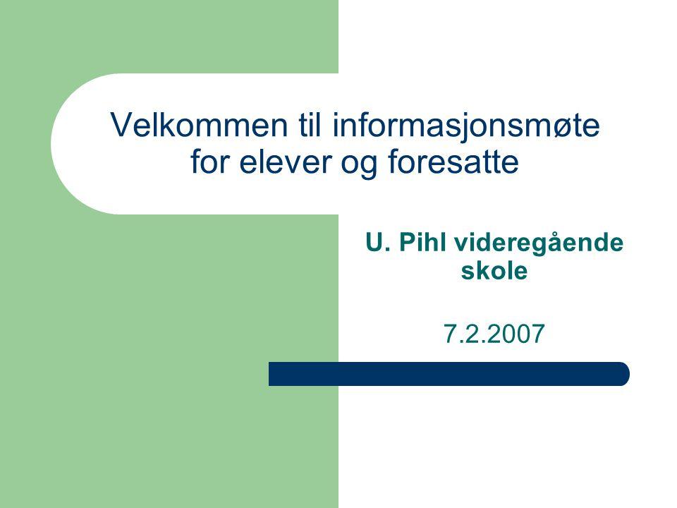 Velkommen til informasjonsmøte for elever og foresatte U. Pihl videregående skole 7.2.2007