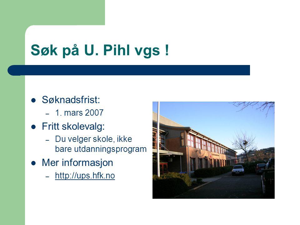 Søk på U. Pihl vgs ! Søknadsfrist: – 1. mars 2007 Fritt skolevalg: – Du velger skole, ikke bare utdanningsprogram Mer informasjon – http://ups.hfk.no