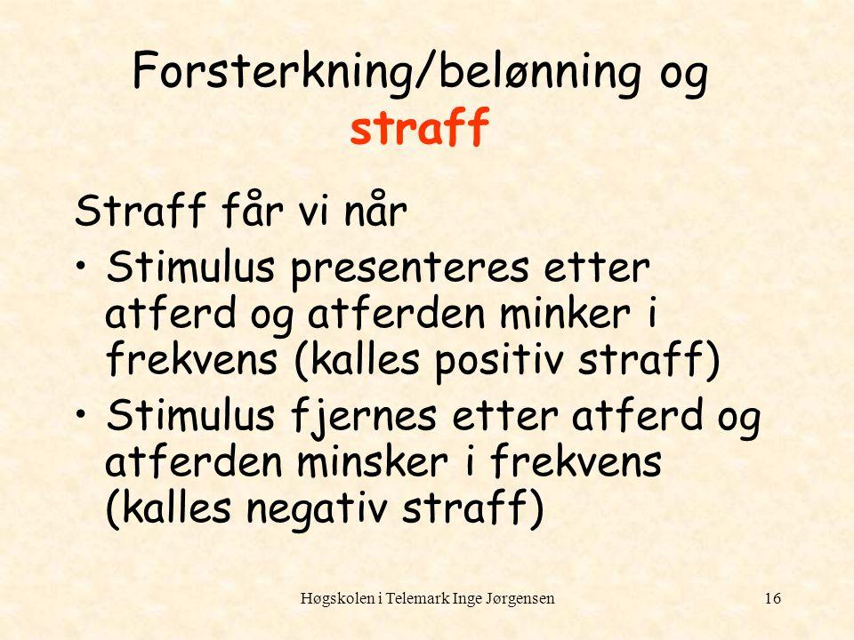 Høgskolen i Telemark Inge Jørgensen16 Forsterkning/belønning og straff Straff får vi når Stimulus presenteres etter atferd og atferden minker i frekve