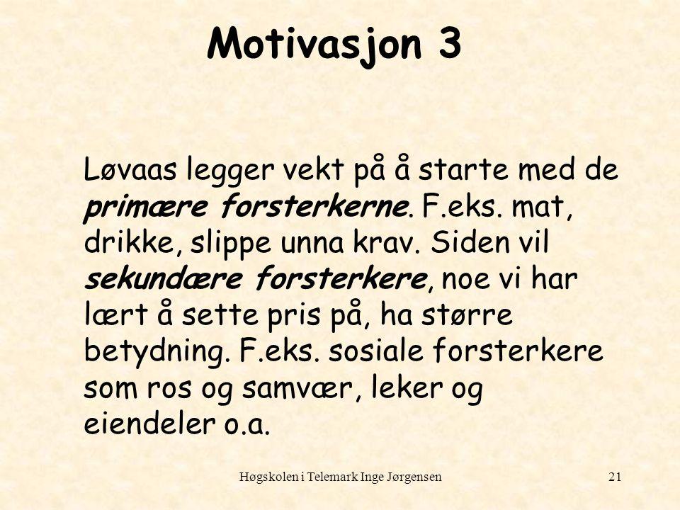 Høgskolen i Telemark Inge Jørgensen21 Motivasjon 3 Løvaas legger vekt på å starte med de primære forsterkerne. F.eks. mat, drikke, slippe unna krav. S