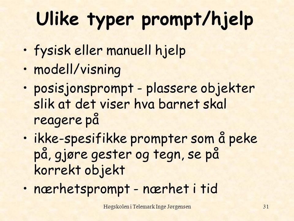 Høgskolen i Telemark Inge Jørgensen31 Ulike typer prompt/hjelp fysisk eller manuell hjelp modell/visning posisjonsprompt - plassere objekter slik at d