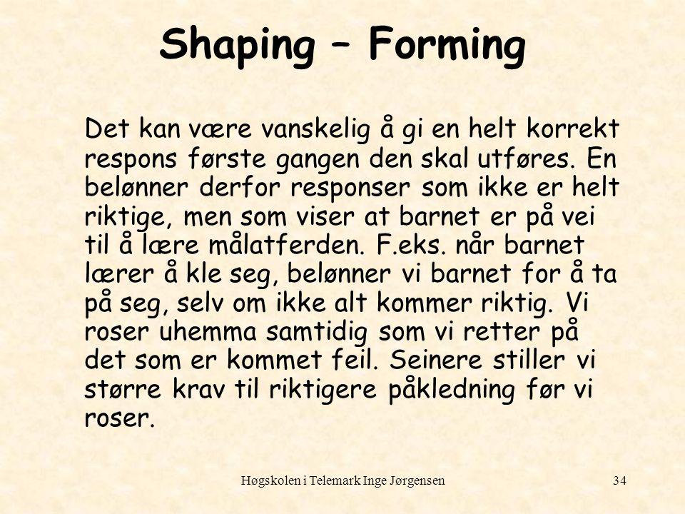 Høgskolen i Telemark Inge Jørgensen34 Shaping – Forming Det kan være vanskelig å gi en helt korrekt respons første gangen den skal utføres. En belønne