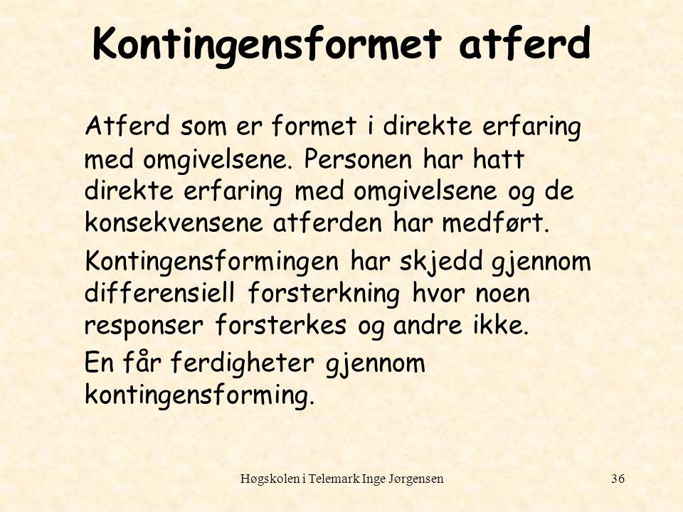 Høgskolen i Telemark Inge Jørgensen36 Kontingensformet atferd Atferd som er formet i direkte erfaring med omgivelsene. Personen har hatt direkte erfar